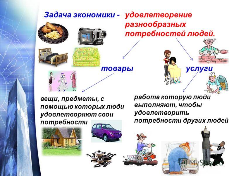 Задача экономики -удовлетворение разнообразных потребностей людей. товарыуслуги вещи, предметы, с помощью которых люди удовлетворяют свои потребности работа которую люди выполняют, чтобы удовлетворить потребности других людей