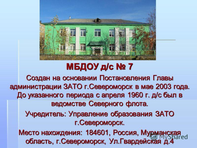 МБДОУ д/с 7 Создан на основании Постановления Главы администрации ЗАТО г.Североморск в мае 2003 года. До указанного периода с апреля 1960 г. д/с был в ведомстве Северного флота. Учредитель: Управление образования ЗАТО г.Североморск. Место нахождения: