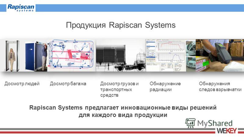 Продукция Rapiscan Systems Rapiscan Systems предлагает инновационные виды решений для каждого вида продукции Досмотр людейДосмотр багажаДосмотр грузов и транспортных средств Обнаружение радиации Обнаружения следов взрывчатки