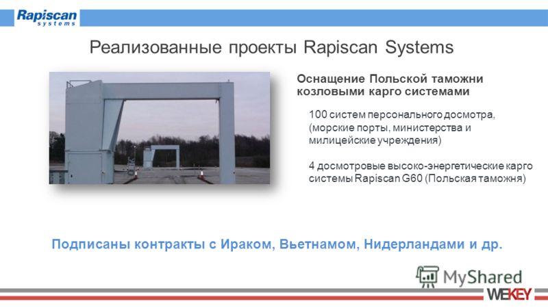 Реализованные проекты Rapiscan Systems Оснащение Польской таможни козловыми карго системами 100 систем персонального досмотра, (морские порты, министерства и милицейские учреждения) 4 досмотровые высоко-энергетические карго системы Rapiscan G60 (Поль