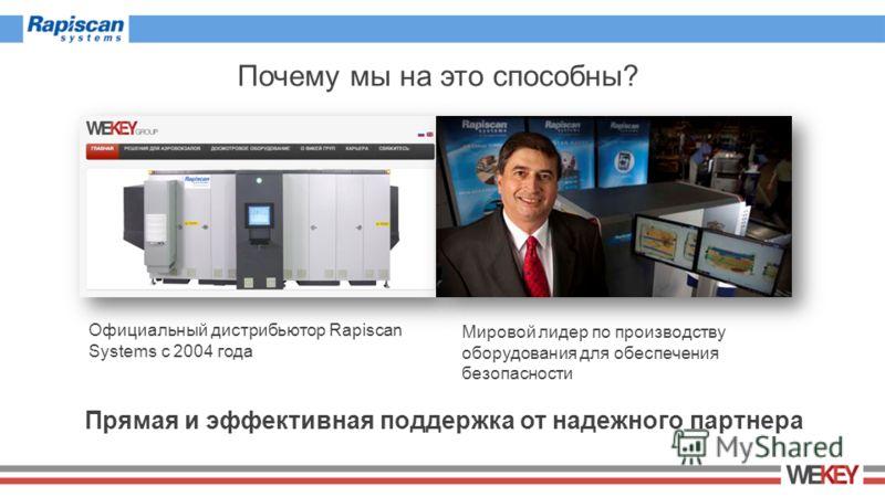 Почему мы на это способны? Прямая и эффективная поддержка от надежного партнера Официальный дистрибьютор Rapiscan Systems с 2004 года Мировой лидер по производству оборудования для обеспечения безопасности
