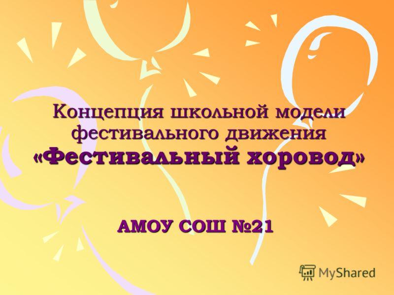 Концепция школьной модели фестивального движения «Фестивальный хоровод» АМОУ СОШ 21
