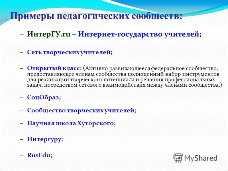 Примеры педагогических сообществ: – ИнтерГУ.ru – Интернет-государство учителей; – Сеть творческих учителей; – Открытый класс; ( Активно развивающееся федеральное сообщество, предоставляющее членам сообщества полноценный набор инструментов для реализа