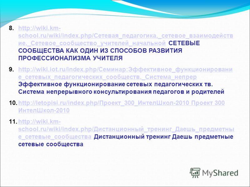 8.http://wiki.km- school.ru/wiki/index.php/Сетевая_педагогика,_сетевое_взаимодейств ие._Сетевое_сообщество_учителей_начальной СЕТЕВЫЕ СООБЩЕСТВА КАК ОДИН ИЗ СПОСОБОВ РАЗВИТИЯ ПРОФЕССИОНАЛИЗМА УЧИТЕЛЯhttp://wiki.km- school.ru/wiki/index.php/Сетевая_пе