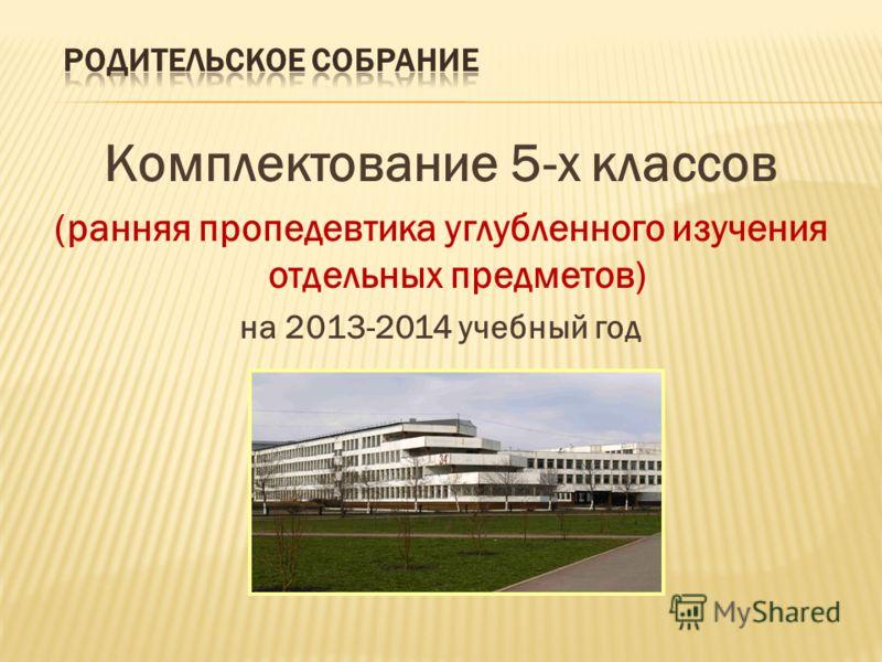 Комплектование 5-х классов (ранняя пропедевтика углубленного изучения отдельных предметов) на 2013-2014 учебный год