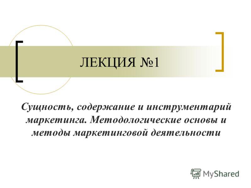 ЛЕКЦИЯ 1 Сущность, содержание и инструментарий маркетинга. Методологические основы и методы маркетинговой деятельности