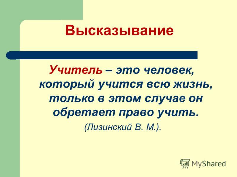 Высказывание Учитель – это человек, который учится всю жизнь, только в этом случае он обретает право учить. (Лизинский В. М.).