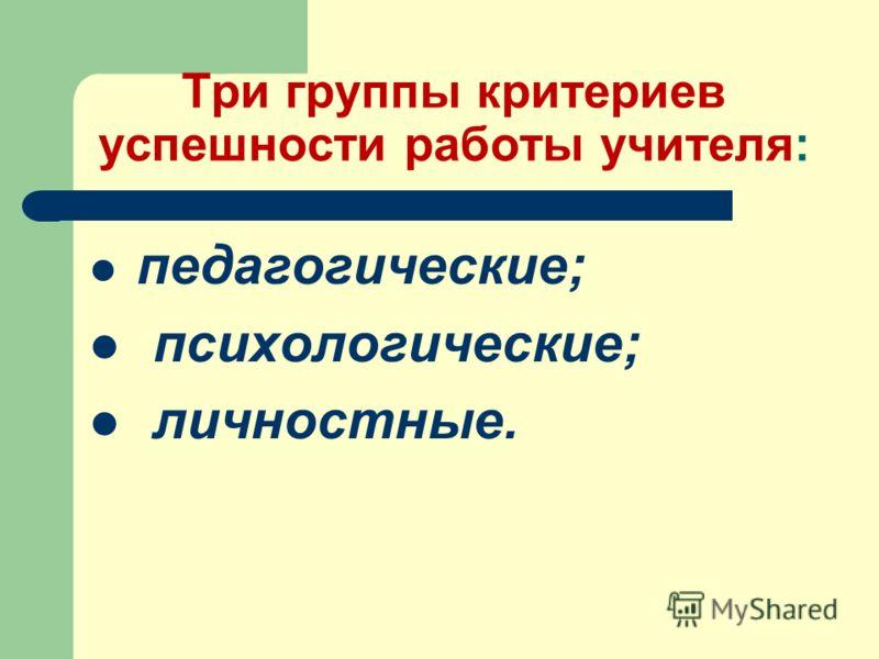 Три группы критериев успешности работы учителя: педагогические; психологические; личностные.