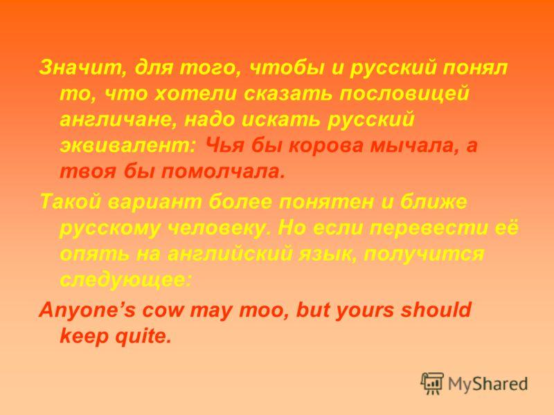 Значит, для того, чтобы и русский понял то, что хотели сказать пословицей англичане, надо искать русский эквивалент: Чья бы корова мычала, а твоя бы помолчала. Такой вариант более понятен и ближе русскому человеку. Но если перевести её опять на англи