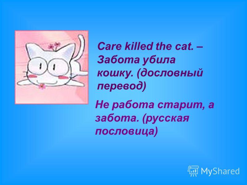 Care killed the cat. – Забота убила кошку. (дословный перевод) Не работа старит, а забота. (русская пословица)