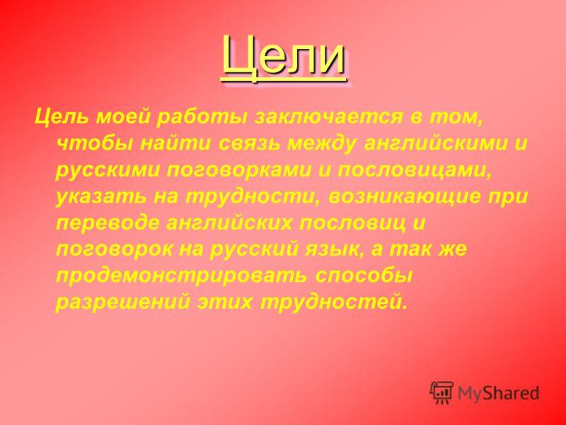 ЦелиЦели Цель моей работы заключается в том, чтобы найти связь между английскими и русскими поговорками и пословицами, указать на трудности, возникающие при переводе английских пословиц и поговорок на русский язык, а так же продемонстрировать способы