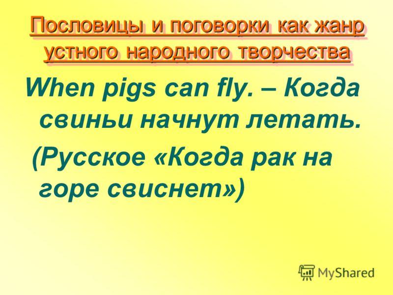 Пословицы и поговорки как жанр устного народного творчества When pigs can fly. – Когда свиньи начнут летать. (Русское «Когда рак на горе свиснет»)