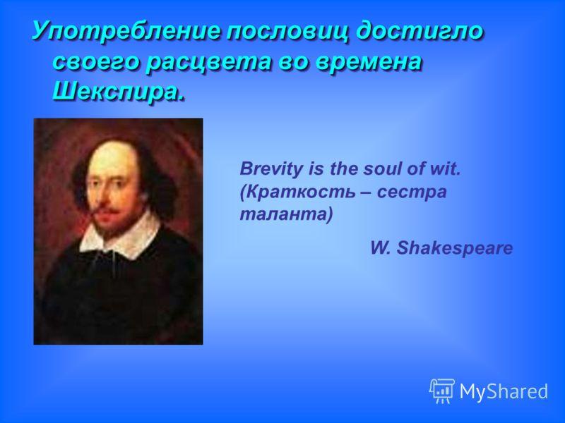 Употребление пословиц достигло своего расцвета во времена Шекспира. Употребление пословиц достигло своего расцвета во времена Шекспира. Brevity is the soul of wit. (Краткость – сестра таланта) W. Shakespeare
