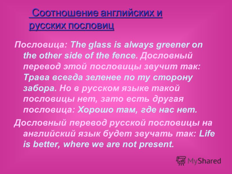 Пословица: The glass is always greener on the other side of the fence. Дословный перевод этой пословицы звучит так: Трава всегда зеленее по ту сторону забора. Но в русском языке такой пословицы нет, зато есть другая пословица: Хорошо там, где нас нет