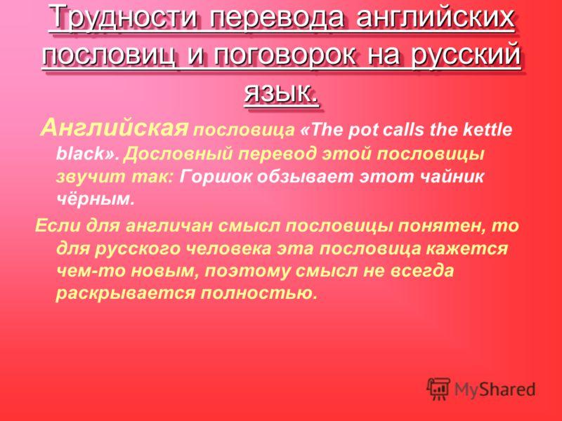 Трудности перевода английских пословиц и поговорок на русский язык. Английская пословица «The pot calls the kettle black». Дословный перевод этой пословицы звучит так: Горшок обзывает этот чайник чёрным. Если для англичан смысл пословицы понятен, то