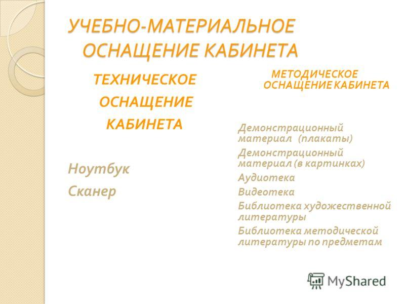 УЧЕБНО - МАТЕРИАЛЬНОЕ ОСНАЩЕНИЕ КАБИНЕТА ТЕХНИЧЕСКОЕ ОСНАЩЕНИЕ КАБИНЕТА Ноутбук Сканер МЕТОДИЧЕСКОЕ ОСНАЩЕНИЕ КАБИНЕТА Демонстрационный материал ( плакаты ) Демонстрационный материал ( в картинках ) Аудиотека Видеотека Библиотека художественной литер