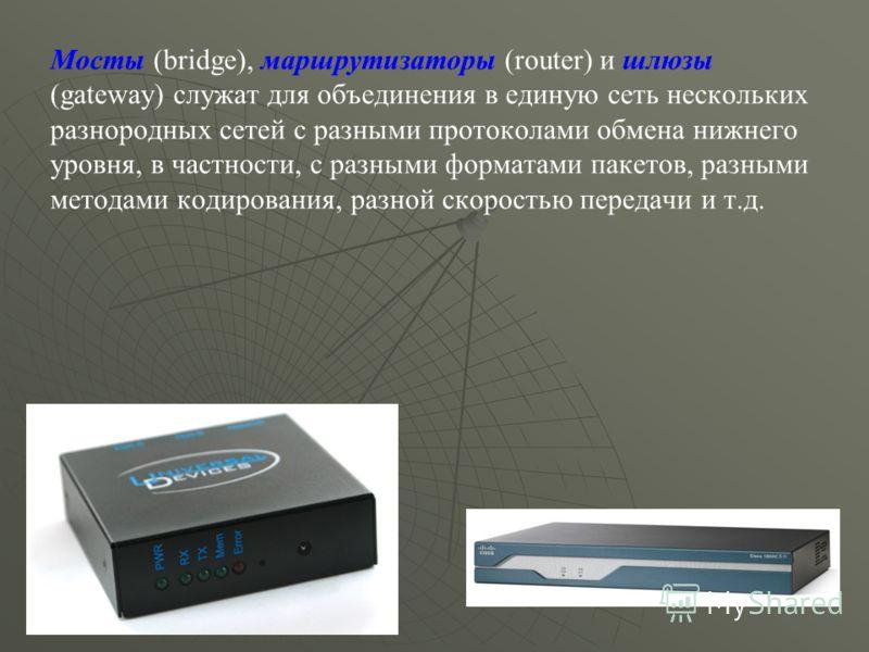 Мосты (bridge), маршрутизаторы (router) и шлюзы (gateway) служат для объединения в единую сеть нескольких разнородных сетей с разными протоколами обмена нижнего уровня, в частности, с разными форматами пакетов, разными методами кодирования, разной ск