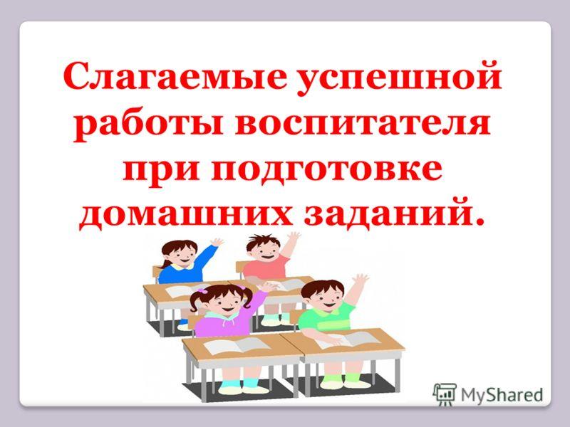 Слагаемые успешной работы воспитателя при подготовке домашних заданий.
