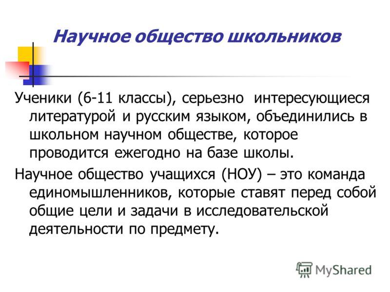 Научное общество школьников Ученики (6-11 классы), серьезно интересующиеся литературой и русским языком, объединились в школьном научном обществе, которое проводится ежегодно на базе школы. Научное общество учащихся (НОУ) – это команда единомышленник