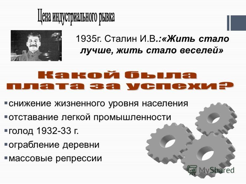 снижение жизненного уровня населения отставание легкой промышленности голод 1932-33 г. ограбление деревни массовые репрессии 1935г. Сталин И.В.:«Жить стало лучше, жить стало веселей»