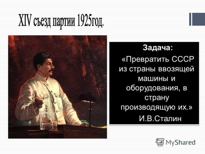 Задача: «Превратить СССР из страны ввозящей машины и оборудования, в страну производящую их.» И.В.Сталин Задача: «Превратить СССР из страны ввозящей машины и оборудования, в страну производящую их.» И.В.Сталин