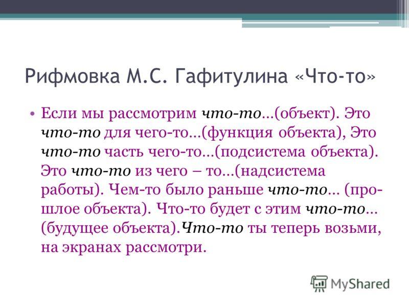 Рифмовка М.С. Гафитулина «Что-то» Если мы рассмотрим что-то…(объект). Это что-то для чего-то…(функция объекта), Это что-то часть чего-то…(подсистема объекта). Это что-то из чего – то…(надсистема работы). Чем-то было раньше что-то… (про- шлое объекта)