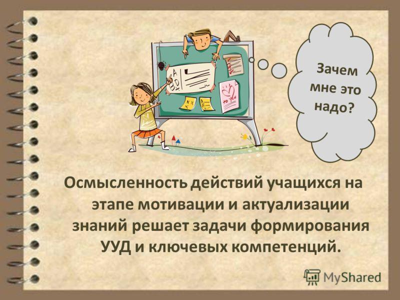 Осмысленность действий учащихся на этапе мотивации и актуализации знаний решает задачи формирования УУД и ключевых компетенций. Зачем мне это надо?