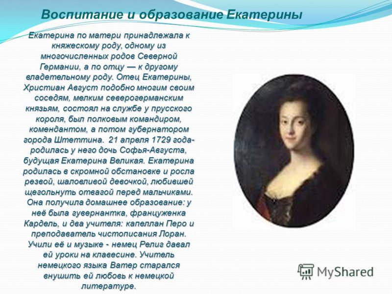 Воспитание и образование Екатерины Екатерина по матери принадлежала к княжескому роду, одному из многочисленных родов Северной Германии, а по отцу к другому владетельному роду. Отец Екатерины, Христиан Август подобно многим своим соседям, мелким севе
