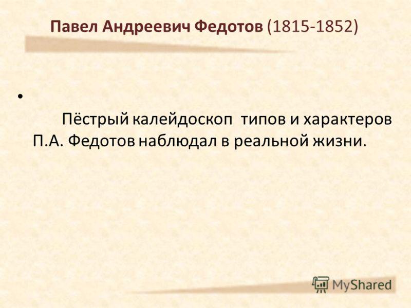 Павел Андреевич Федотов (1815-1852) Пёстрый калейдоскоп типов и характеров П.А. Федотов наблюдал в реальной жизни.