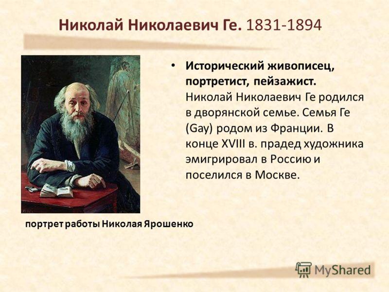 Николай Николаевич Ге. 1831-1894 Исторический живописец, портретист, пейзажист. Николай Николаевич Ге родился в дворянской семье. Семья Ге (Gay) родом из Франции. В конце XVIII в. прадед художника эмигрировал в Россию и поселился в Москве. портрет ра