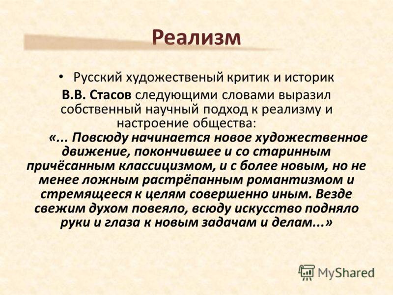 Русский художественый критик и историк В.В. Стасов следующими словами выразил собственный научный подход к реализму и настроение общества: «... Повсюду начинается новое художественное движение, покончившее и со старинным причёсанным классицизмом, и с