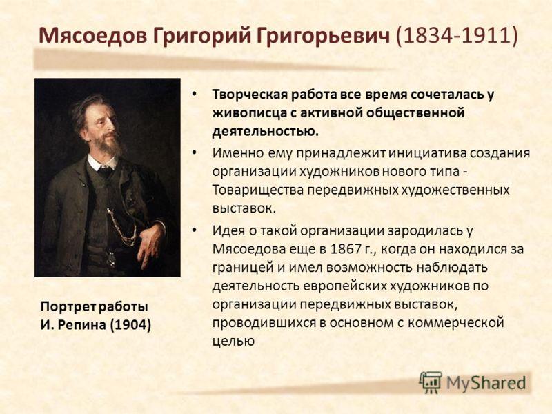 Мясоедов Григорий Григорьевич (1834-1911) Творческая работа все время сочеталась у живописца с активной общественной деятельностью. Именно ему принадлежит инициатива создания организации художников нового типа - Товарищества передвижных художественны
