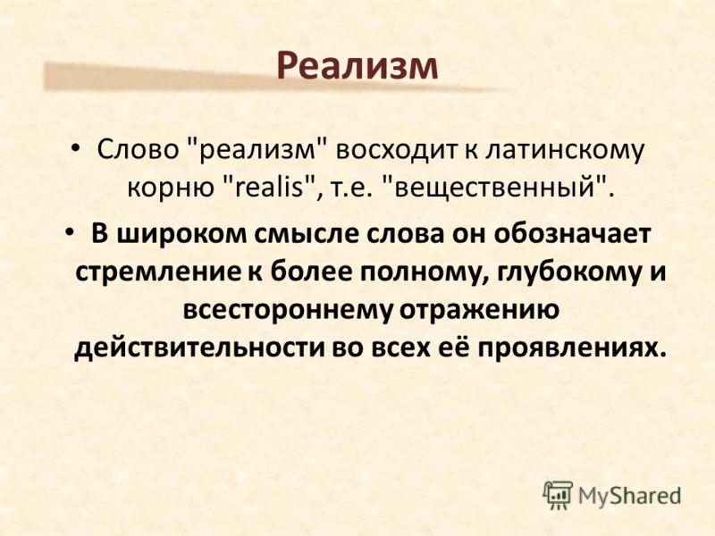 Слово реализм восходит к латинскому корню realis, т.е. вещественный. В широком смысле слова он обозначает стремление к более полному, глубокому и всестороннему отражению действительности во всех её проявлениях. Реализм