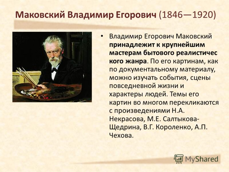 Владимир Егорович Маковский принадлежит к крупнейшим мастерам бытового реалистичес кого жанра. По его картинам, как по документальному материалу, можно изучать события, сцены повседневной жизни и характеры людей. Темы его картин во многом перекликают