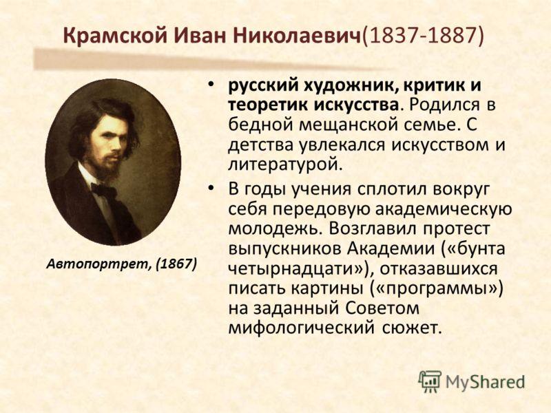 Крамской Иван Николаевич(1837-1887) русский художник, критик и теоретик искусства. Родился в бедной мещанской семье. С детства увлекался искусством и литературой. В годы учения сплотил вокруг себя передовую академическую молодежь. Возглавил протест в