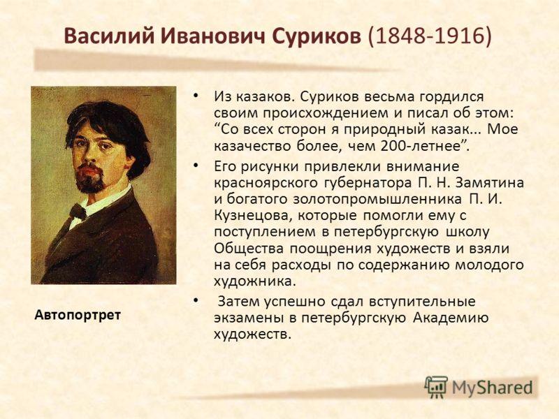Из казаков. Суриков весьма гордился своим происхождением и писал об этом: Со всех сторон я природный казак... Мое казачество более, чем 200-летнее. Его рисунки привлекли внимание красноярского губернатора П. Н. Замятина и богатого золотопромышленника