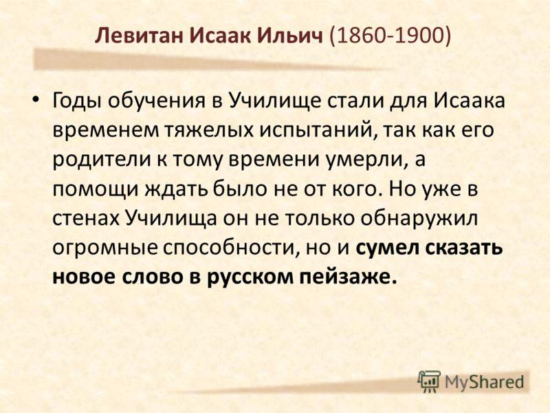 Левитан Исаак Ильич (1860-1900) Годы обучения в Училище стали для Исаака временем тяжелых испытаний, так как его родители к тому времени умерли, а помощи ждать было не от кого. Но уже в стенах Училища он не только обнаружил огромные способности, но и