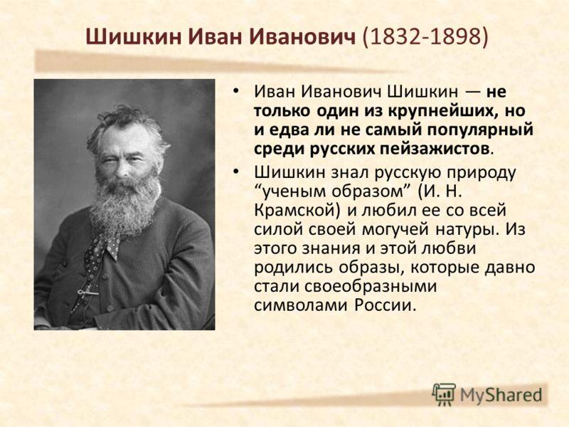 Шишкин Иван Иванович (1832-1898) Иван Иванович Шишкин не только один из крупнейших, но и едва ли не самый популярный среди русских пейзажистов. Шишкин знал русскую природу ученым образом (И. Н. Крамской) и любил ее со всей силой своей могучей натуры.