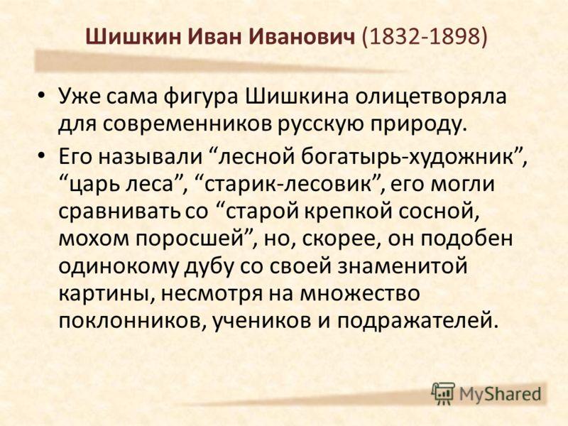 Шишкин Иван Иванович (1832-1898) Уже сама фигура Шишкина олицетворяла для современников русскую природу. Его называли лесной богатырь-художник, царь леса, старик-лесовик, его могли сравнивать со старой крепкой сосной, мохом поросшей, но, скорее, он п