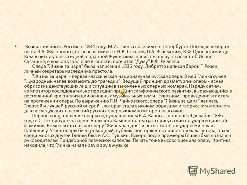 Возвратившись в Россию в 1834 году, М.И. Глинка поселился в Петербурге. Посещая вечера у поэта В.А. Жуковского, он познакомился с Н.В. Гоголем, П.А. Вяземским, В.Ф. Одоевским и др. Композитор увлёкся идеей, поданной Жуковским, написать оперу на сюжет