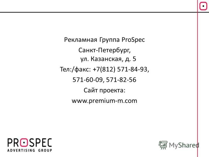 Рекламная Группа ProSpec Санкт-Петербург, ул. Казанская, д. 5 Тел:/факс: +7(812) 571-84-93, 571-60-09, 571-82-56 Сайт проекта: www.premium-m.com