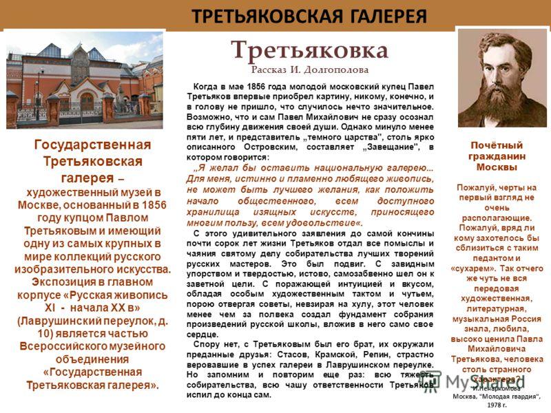 Третьяковка Рассказ И. Долгополовa Когда в мае 1856 года молодой московский купец Павел Третьяков впервые приобрел картину, никому, конечно, и в голову не пришло, что случилось нечто значительное. Возможно, что и сам Павел Михайлович не сразу осознал