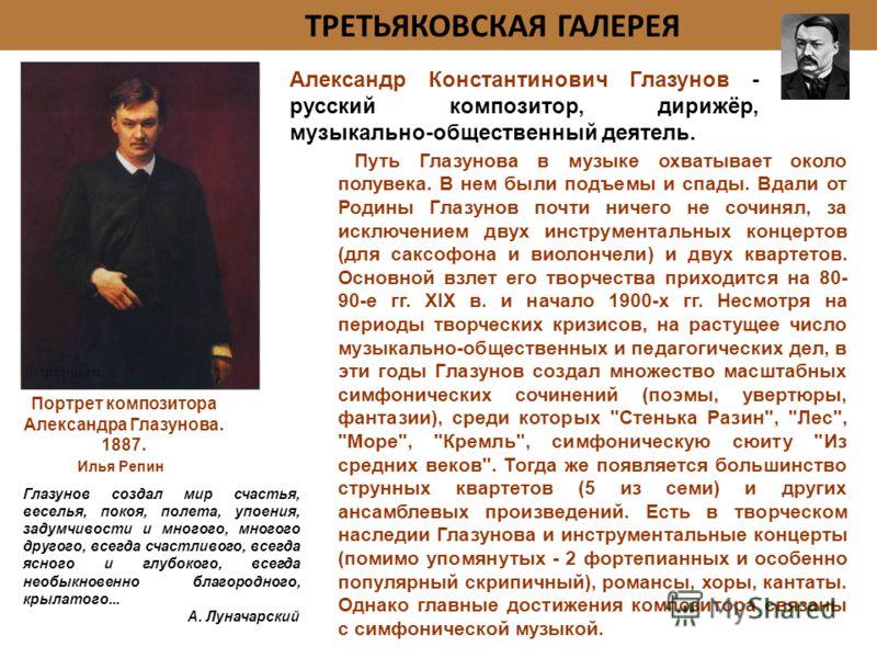 ТРЕТЬЯКОВСКАЯ ГАЛЕРЕЯ Портрет композитора Александра Глазунова. 1887. Глазунов создал мир счастья, веселья, покоя, полета, упоения, задумчивости и многого, многого другого, всегда счастливого, всегда ясного и глубокого, всегда необыкновенно благородн