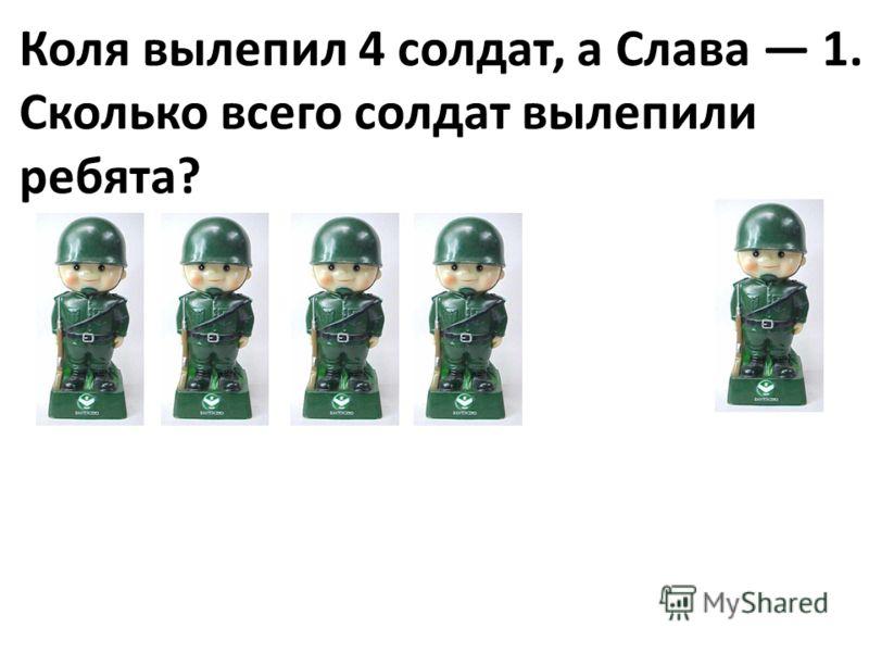 Коля вылепил 4 солдат, а Слава 1. Сколько всего солдат вылепили ребята?
