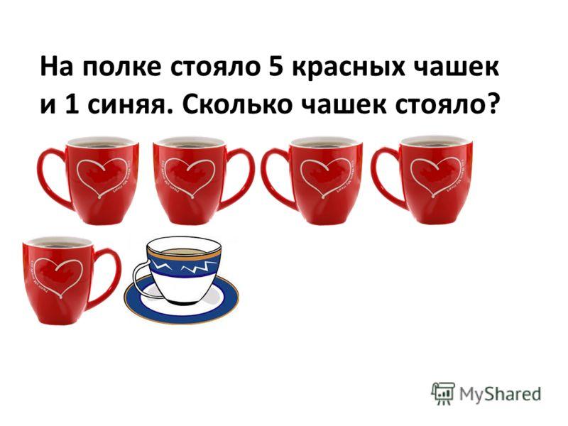 На полке стояло 5 красных чашек и 1 синяя. Сколько чашек стояло?
