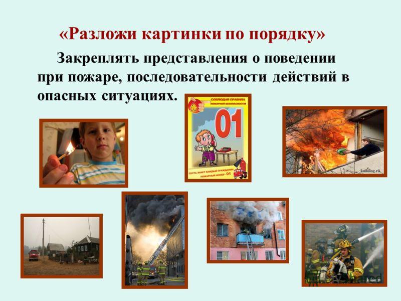 «Разложи картинки по порядку» Закреплять представления о поведении при пожаре, последовательности действий в опасных ситуациях.