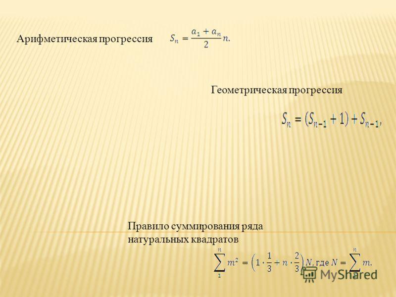 Арифметическая прогрессия Геометрическая прогрессия Правило суммирования ряда натуральных квадратов