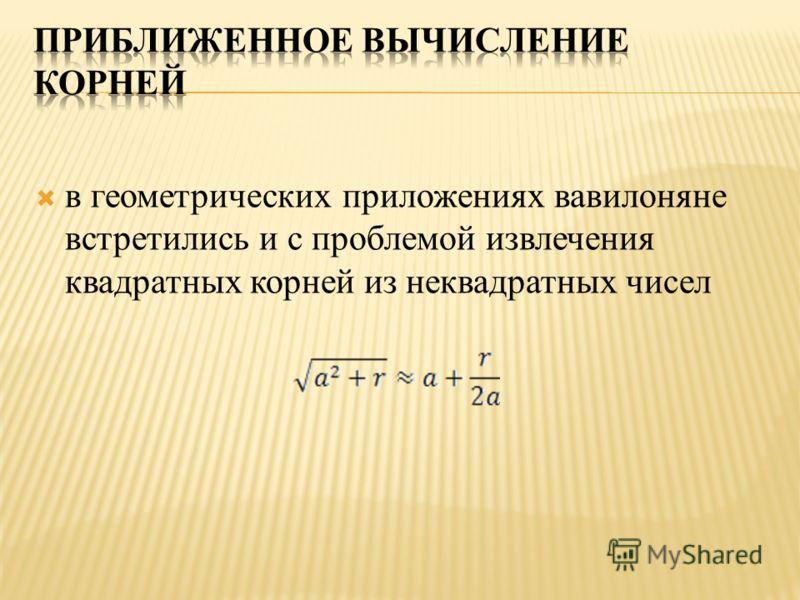 в геометрических приложениях вавилоняне встретились и с проблемой извлечения квадратных корней из неквадратных чисел