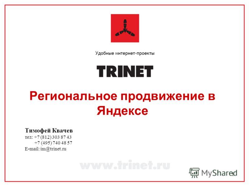 1 Региональное продвижение в Яндексе Тимофей Квачев тел: +7 (812) 303 87 43 +7 (495) 740 48 57 E-mail: im@trinet.ru
