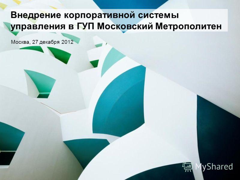Внедрение корпоративной системы управления в ГУП Московский Метрополитен Москва, 27 декабря 2012